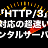 「HTTP/3」対応の超速いレンタルサーバー【2021年版】