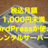 税込月額1,000円未満でWordPress(ワードプレス)が使えるレンタルサーバー【2021年版】